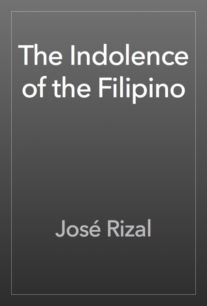 the indolence of the filipinos by rizal • dinagdagan ni rizal ang kahulugan ng indolence ito ay the inclination to live off the labor of others • inamin ni rizal na tamad ang mga pilipino.