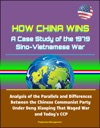 How China Wins A Case Study Of The 1979 Sino-Vietnamese War - Analysis Of The Parallels And Differences Between The Chinese Communist Party Under Deng Xiaoping That Waged War And Todays CCP