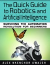 The Quick Guide To Robotics And Artificial Intelligence Surviving The Automation Revolution For Beginners