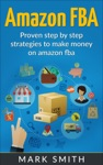 Amazon FBA Beginners Guide - Proven Step By Step Strategies To Make Money On Amazon FBA
