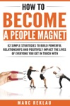 How To Become A People Magnet 62 Simple Strategies To Build Powerful Relationships And Positively Impact The Lives Of Everyone You Get In Touch With