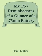 My .75 / Reminiscences Of A Gunner Of A .75mm Battery In 1914