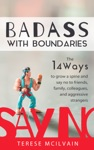 Badass With Boundaries The 14 Ways To Grow A Spine And Say No To Friends Family Colleagues And Aggressive Strangers