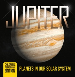 Jupiter Planets In Our Solar System Children S Astronomy Edition
