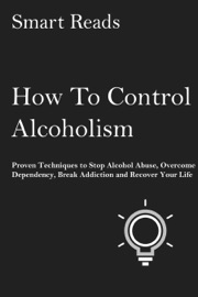 How To Control Alcoholism Proven Techniques To Stop Alcohol Abuse Overcome Dependency Break Addiction And Recover Your Life