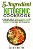 5-Ingredient Ketogenic Cookbook:  40 Low Carb, High Fat Delightful Recipes Plus Best Ketogenic Desserts And Fat Bombs With Simple Ingredients To Lose Weight With Ketogenic Diet