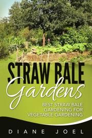 Straw Bale Gardens: Best Straw Bale Gardening For Vegetable Gardening book
