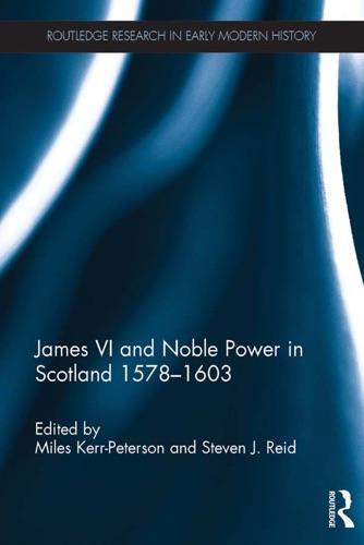 Miles Kerr-Peterson & Steven J. Reid - James VI and Noble Power in Scotland 1578-1603