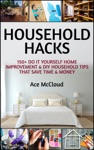 Household Hacks 150 Do It Yourself Home Improvement  DIY Household Tips That Save Time  Money