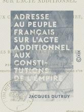 Adresse Au Peuple Français Sur L'acte Additionnel Aux Constitutions De L'Empire - Et Réflexions Sur Les Bases D'un Pacte Immuable