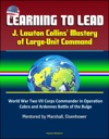 Learning To Lead J Lawton Collins Mastery Of Large-Unit Command  World War Two VII Corps Commander In Operation Cobra And Ardennes Battle Of The Bulge Mentored By Marshall Eisenhower