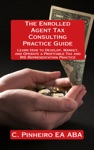 The Enrolled Agent Tax Consulting Practice Guide Learn How To Develop Market And Operate A Profitable Tax And IRS Representation Practice