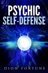 Psychic Self-defense The Classic Instruction Manual For Protecting Yourself Against Paranormal Attack