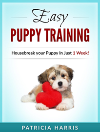 Easy Puppy Training: Housebreak Your Puppy in Just 1 Week!
