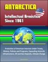 Antarctica Intellectual Armistice Since 1961  Protection Of American Interests Under Treaty History Policies And Programs Expanding Antarctic Infrastructure Oil And Gas Deposits Climate Change