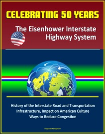 Celebrating 50 Years The Eisenhower Interstate Highway System History Of The Interstate Road And Transportation Infrastructure Impact On American Culture Ways To Reduce Congestion