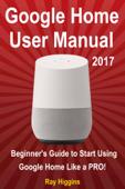 Google Home User Manual: Beginner's Guide to Start Using Google Home Like a Pro!
