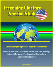 Irregular Warfare Special Study: Joint Warfighting Center Report on Terrorism, Counterterrorism, Unconventional Warfare, Foreign Internal Defense, Psychological Operations, Counterintelligence