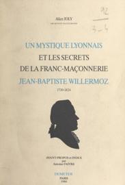 Un mystique lyonnais et les secrets de la franc-maçonnerie : Jean-Baptiste Willermoz, 1730-1824