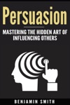 Persuasion Mastering The Hidden Art Of Influencing Others