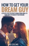 How To Get Your Dream Guy - A Step By Step System To Going From Single To Being With The Man Of Your Dreams