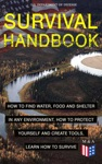 SURVIVAL HANDBOOK - How To Find Water Food And Shelter In Any Environment How To Protect Yourself And Create Tools Learn How To Survive