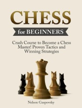 Chess: Crash Course to Become a Chess Master! Beginners Guide to The Game of Chess - Master Proven Tactics and Winning Strategies - Chess for Beginners