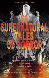 60 SUPERNATURAL TALES OF HORROR: CARMILLA, IN A GLASS DARKLY, THE HOUSE BY THE CHURCHYARD, MADAM CROWLS GHOST, UNCLE SILAS, WYLDERS HAND, THE PURCELL PAPERS, THE HAUNTED BARONET, GUY DEVERELL…