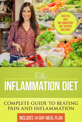 The Inflammation Diet: Complete Guide to Beating Pain and Inflammation with Over 50 Anti-Inflammatory Diet Recipes Included - Dylanna Press book