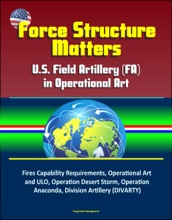 Force Structure Matters: U.S. Field Artillery (FA) in Operational Art - Fires Capability Requirements, Operational Art and ULO, Operation Desert Storm, Operation Anaconda, Division Artillery (DIVARTY)