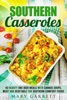 Southern Casseroles: 40 Hearty One-Dish Meals With Canned Soups, Meat And Vegetable For Southern Comfort Foods