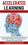 Accelerated Learning Proven Accelerated Learning Techniques To Learn More Improve Your Memory And Process Information Faster