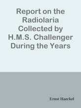 Report on the Radiolaria Collected by H.M.S. Challenger During the Years 1873-1876, First Part: Porulosa (Spumellaria and Acantharia) / Report on the Scientific Results of the Voyage of H.M.S. Challenger During the Years 1873-76, Vol. XVIII