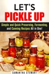 Lets Pickle Up Simple And Quick Preserving Fermenting And Canning Recipes All In One