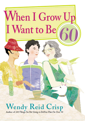 When I Grow Up I Want to Be 60 - Wendy Reid Crisp book