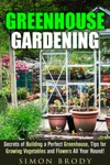 Greenhouse Gardening  Secrets Of Building A Perfect Greenhouse Tips For Growing Vegetables And Flowers All Year Round