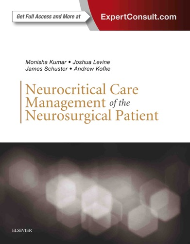 Monisha Kumar MD, Joshua Levine MD, James Schuster MD, PhD & W. Andrew Kofke MD, MBA, FCCM - Neurocritical Care Management of the Neurosurgical Patient E-Book