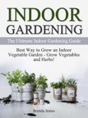 Indoor Gardening: The Ultimate Indoor Gardening Guide - How to Grow the Indoor Vegetable Garden