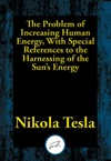 The Problem Of Increasing Human Energy With Special References To The Harnessing Of The Suns Energy
