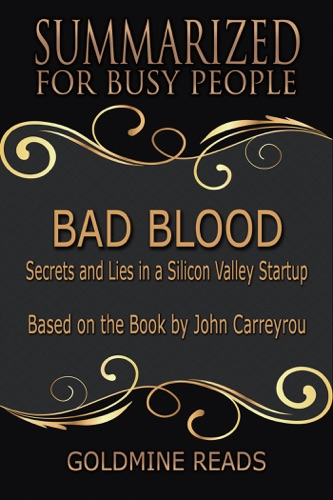 Goldmine Reads - Bad Blood - Summarized for Busy People: Secrets and Lies in a Silicon Valley Startup: Based on the Book by John Carreyrou