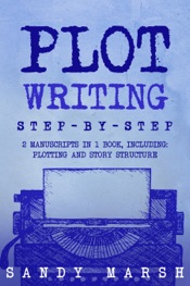Plot Writing: Step-by-Step  2 Manuscripts in 1 Book  Essential Plot Ideas, Plot Hooks and Plot Structure Tricks Any Writer Can Learn