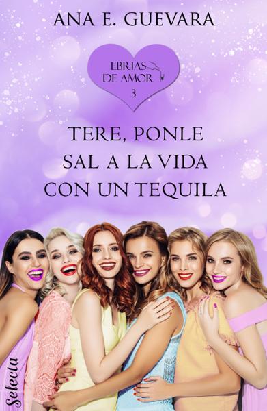Tere... ¡Ponle sal a la vida con un tequila! (Ebrias de amor 3) por Ana E. Guevara