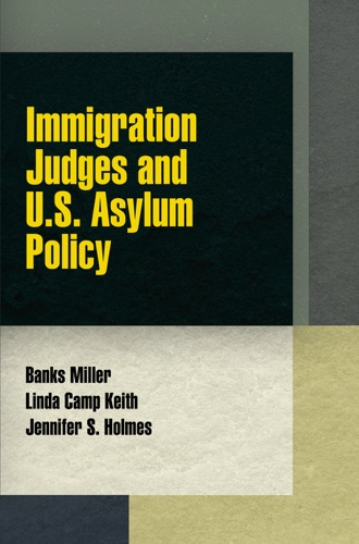 Banks Miller, Linda Camp Keith & Jennifer S. Holmes - Immigration Judges and U.S. Asylum Policy