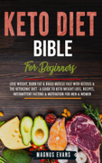 Keto Diet Bible (For Beginners): Lose Weight, Burn Fat & Build Muscle Fast With Ketosis & The Ketogenic Diet - A Guide To Keto Weight Loss, Recipes, Intermittent Fasting & Motivation For Men & Women