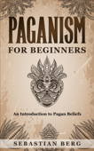 Paganism for Beginners :An Introduction to Pagan Beliefs