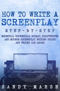 How to Write a Screenplay: Step-by-Step  Essential Screenplay Format, Scriptwriter and Modern Screenplay Writing Tricks Any Writer Can Learn