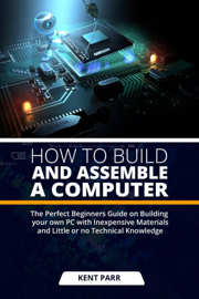 How to Build And Assemble a Computer:The Perfect Beginners Guide on Building your Own Pc with Inexpensive Materials and Little or no Technical Knowledge