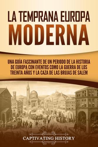 La temprana Europa Moderna: Una guía fascinante de un periodo de la historia de Europa con eventos como la guerra de los Treinta Años y la caza de las brujas de Salem