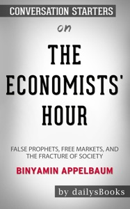 The Economists' Hour: False Prophets, Free Markets, and the Fracture of Society by Binyamin Appelbaum: Conversation Starters Book Cover