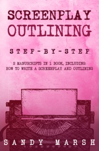 Screenplay Outlining: Step-by-Step  2 Manuscripts in 1 Book  Essential Movie Outline, TV Script Outline and Screenplay Outline Writing Tricks Any Writer Can Learn